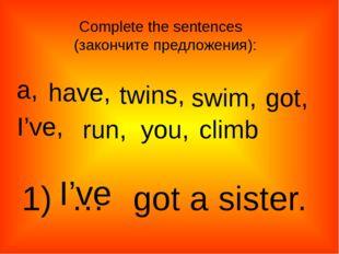a, twins, have, swim, got, I've, run, climb you, 1) … got a sister. I've Comp