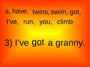 a, twins, have, swim, got, I've, run, climb you, 3) I've … a granny. got
