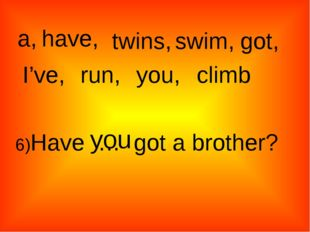 a, twins, have, swim, got, I've, run, climb you, 6)Have … got a brother? you