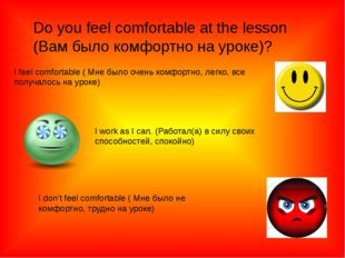 Do you feel comfortable at the lesson (Вам было комфортно на уроке)? I feel c