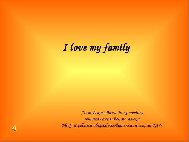 I love my family Гостевская Анна Николаевна, учитель английского языка МОУ «С...