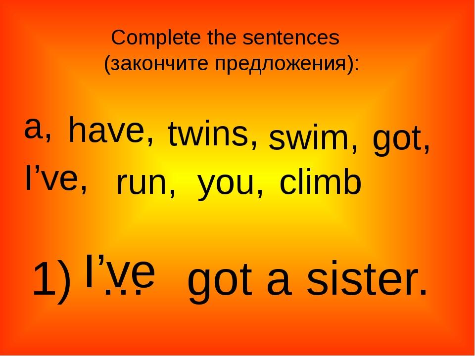 a, twins, have, swim, got, I've, run, climb you, 1) … got a sister. I've Comp...