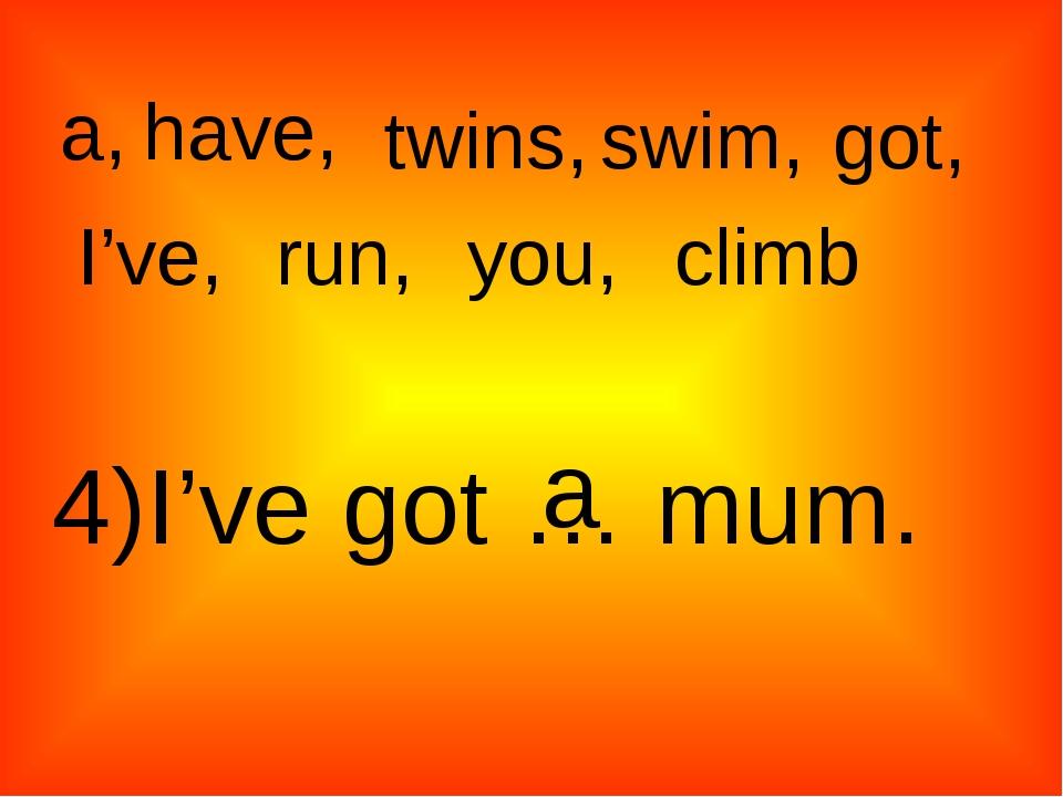 a, twins, have, swim, got, I've, run, climb you, 4)I've got … mum. a