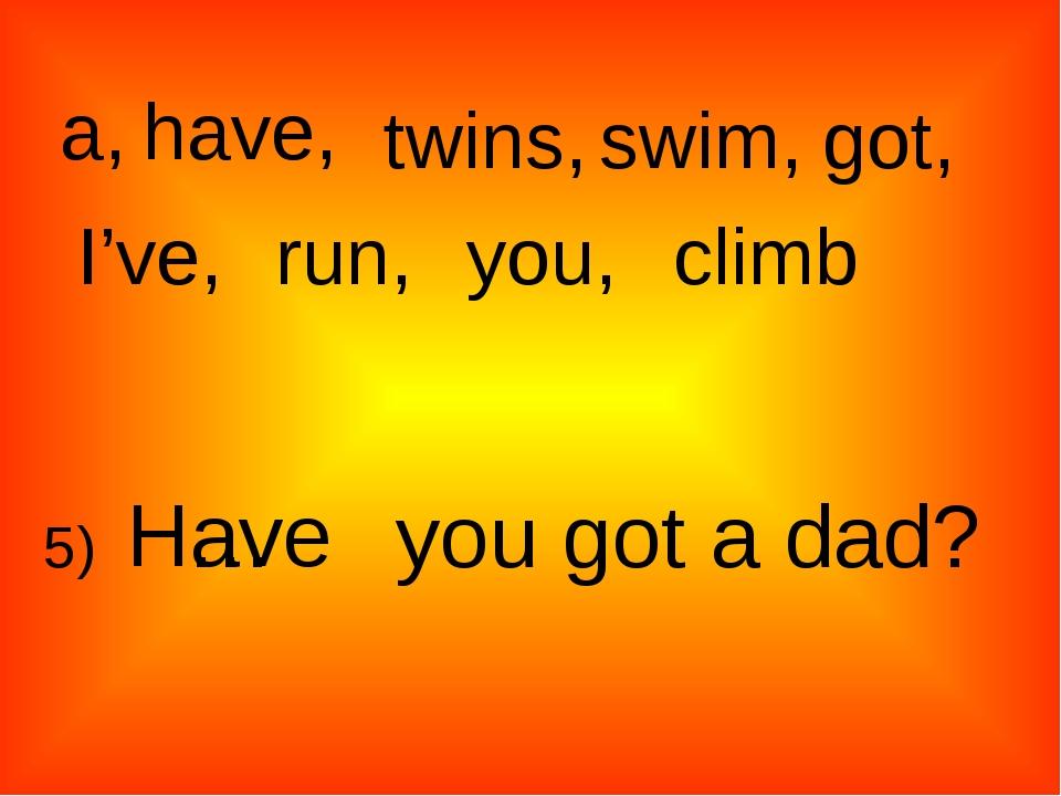 a, twins, have, swim, got, I've, run, climb you, 5) … you got a dad? Have