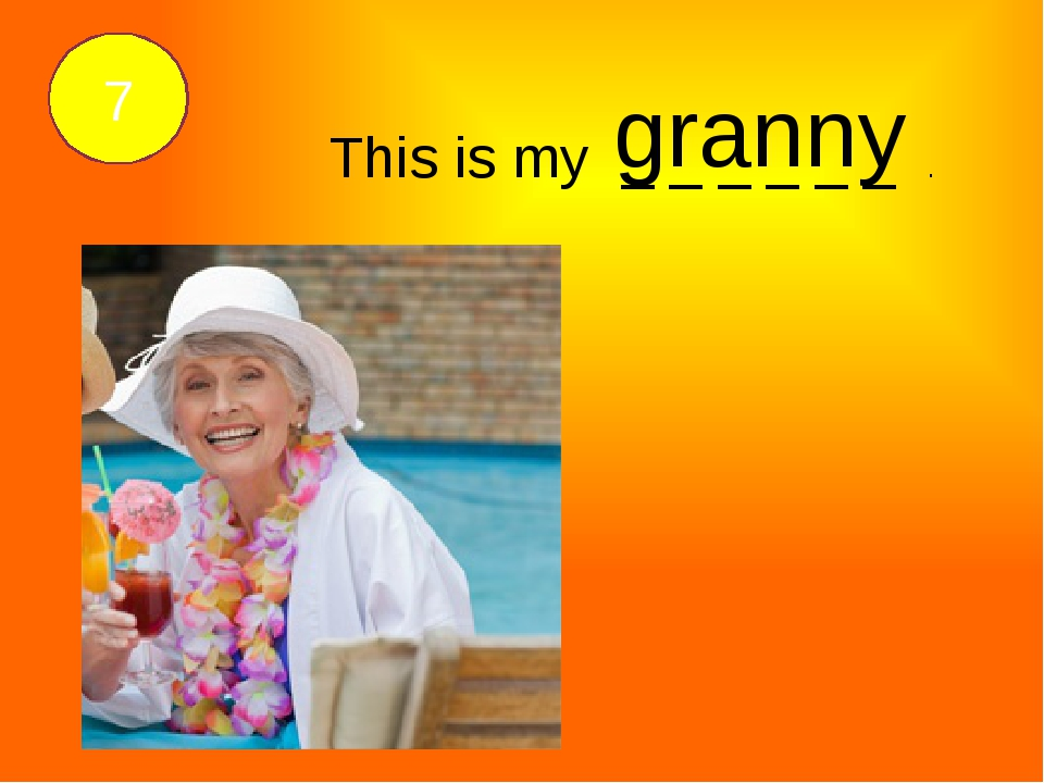 This is my _ _ _ _ _ _ . granny 7