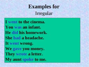 Examples for Irregular  I went to the cinema. You was an infant. He did