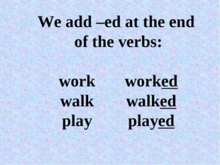 We add –ed at the end of the verbs: workworked walkwalked playplayed