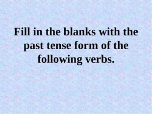 Fill in the blanks with the past tense form of the following verbs.