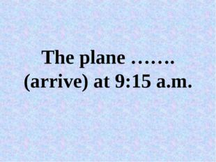 The plane …….(arrive) at 9:15 a.m.