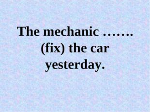 The mechanic …….(fix) the car yesterday.