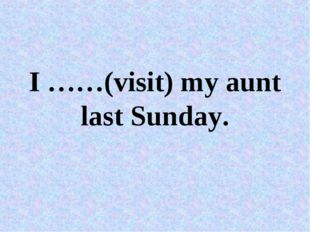 I ……(visit) my aunt last Sunday.
