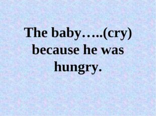 The baby…..(cry) because he was hungry.