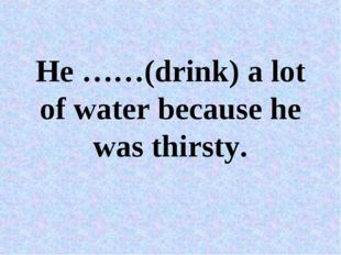 He ……(drink) a lot of water because he was thirsty.