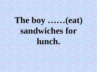 The boy ……(eat) sandwiches for lunch.