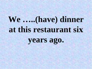 We …..(have) dinner at this restaurant six years ago.