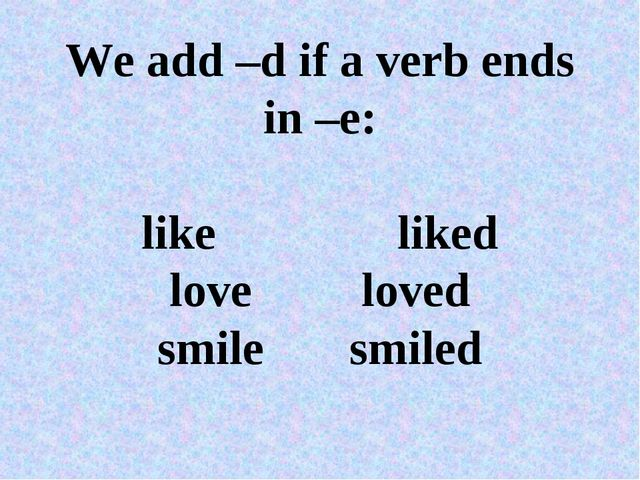 We add –d if a verb ends in –e: likeliked loveloved smilesmiled