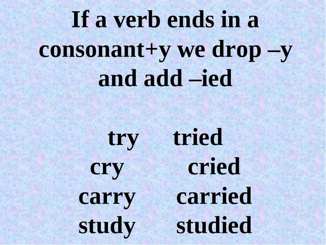 If a verb ends in a consonant+y we drop –y and add –ied trytried crycried...