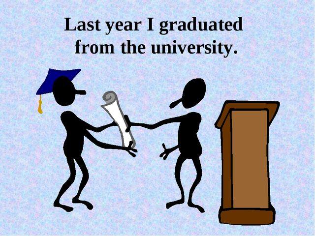 Last year I graduated from the university.