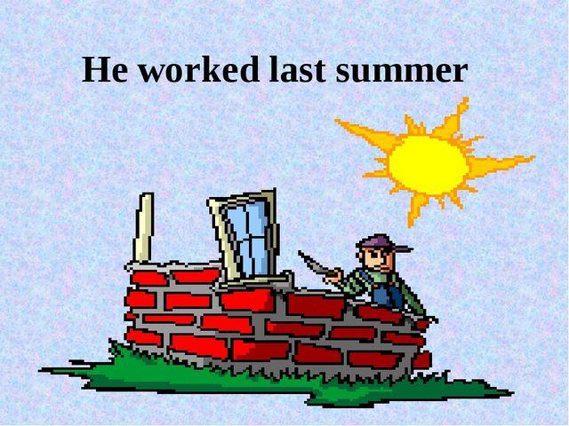 He worked last summer