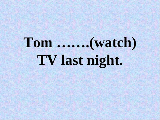 Tom …….(watch) TV last night.