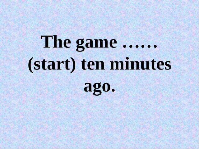 The game ……(start) ten minutes ago.