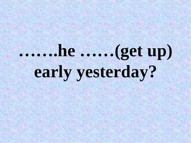…….he ……(get up) early yesterday?