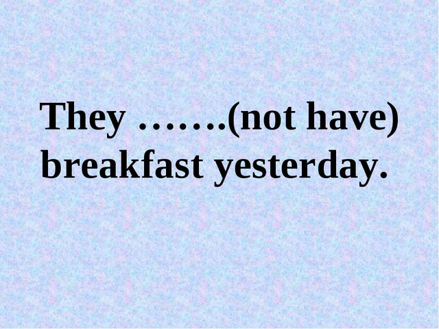 They …….(not have) breakfast yesterday.