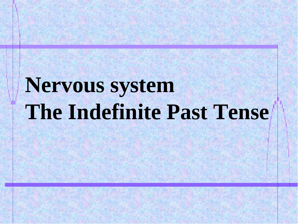 Nervous system The Indefinite Past Tense