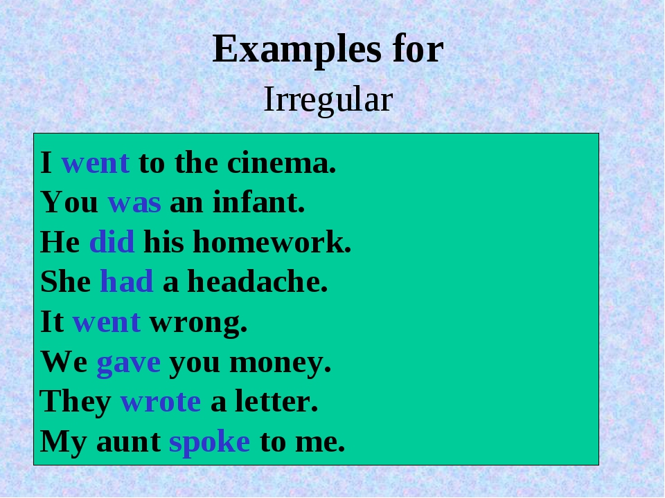 Examples for Irregular  I went to the cinema. You was an infant. He did...