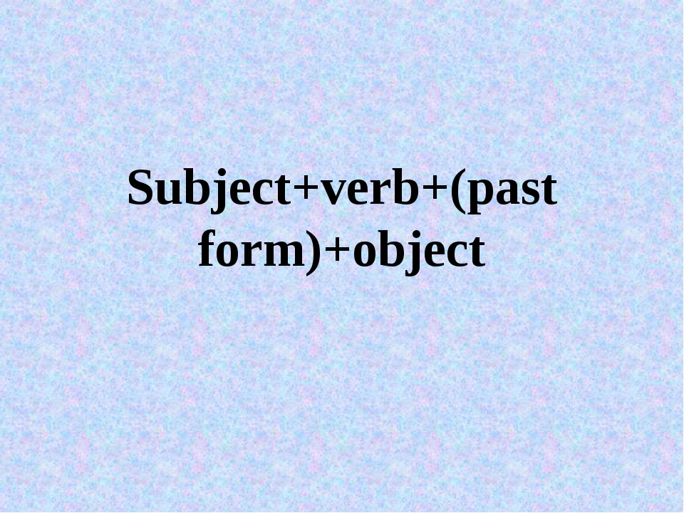 Subject+verb+(past form)+object