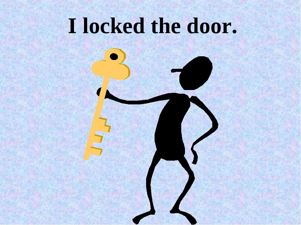 I locked the door.