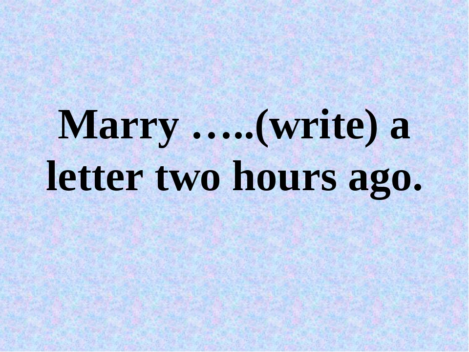 Marry …..(write) a letter two hours ago.