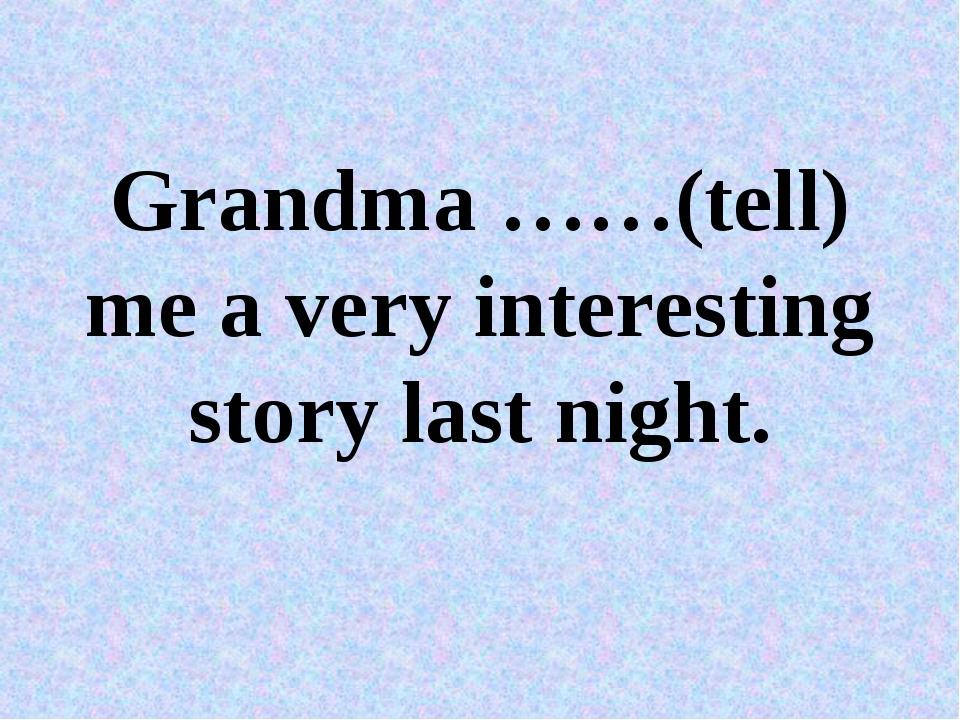 Grandma ……(tell) me a very interesting story last night.