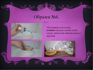 Образец №4. -Растворили соль в воде, утопили окунули ломтик хлеба в воде, пом