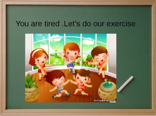 You are tired .Let's do our exercise