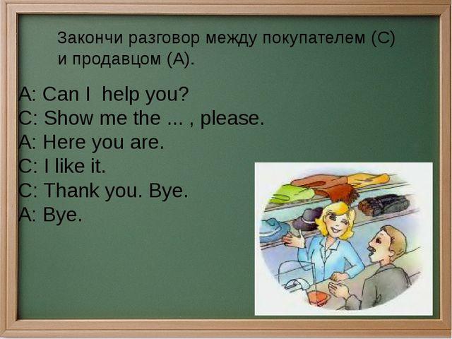 3aкончи разговор между покупателем (C) и продавцом (A). A: Can I help you?...
