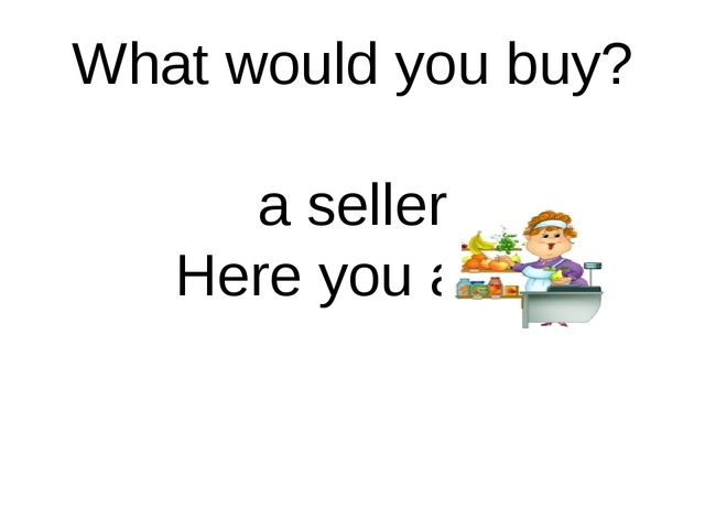 What would you buy? a seller Here you are.