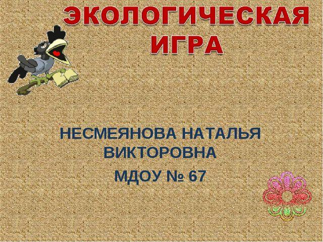 НЕСМЕЯНОВА НАТАЛЬЯ ВИКТОРОВНА МДОУ № 67