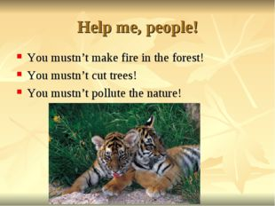 Help me, people! You mustn't make fire in the forest! You mustn't cut trees!