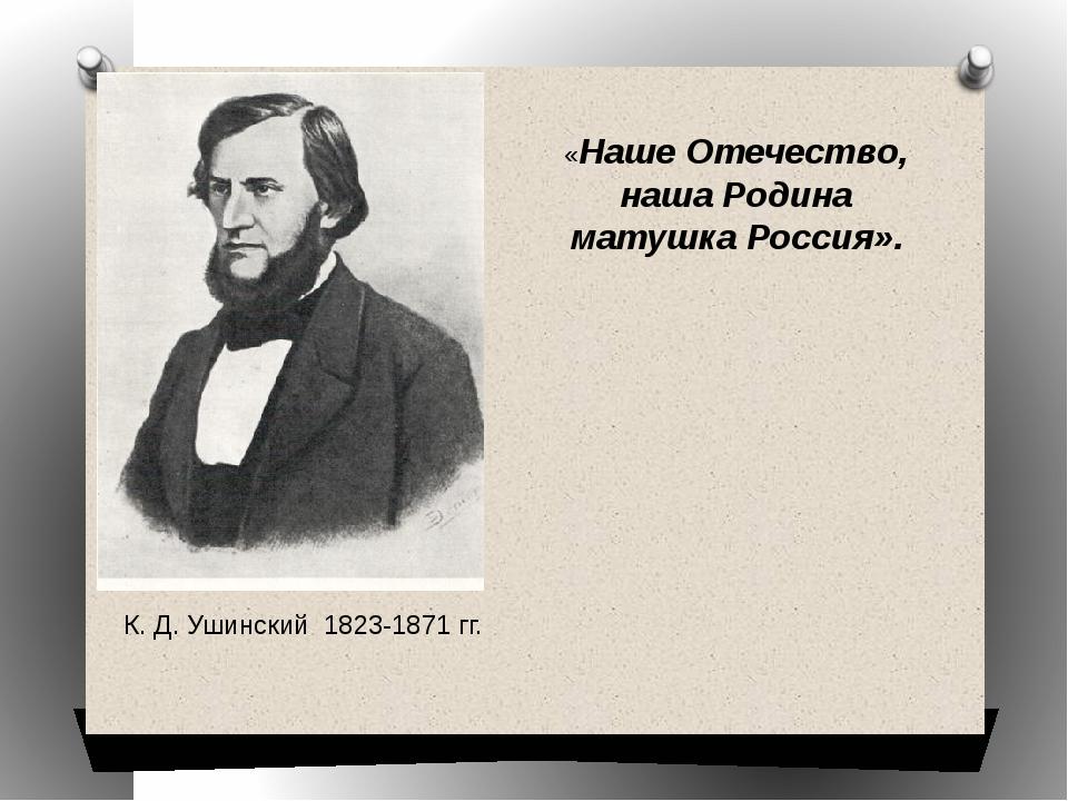 К. Д. Ушинский 1823-1871 гг. «Наше Отечество, наша Родина матушка Россия».