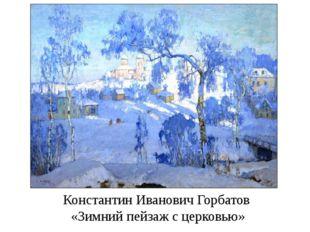 Константин Иванович Горбатов «Зимний пейзаж с церковью»
