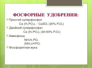 ФОСФОРНЫЕ УДОБРЕНИЯ: Простой суперфосфат Ca (H2 PO4)2 · CaSO4 (20% P2O5) Двой