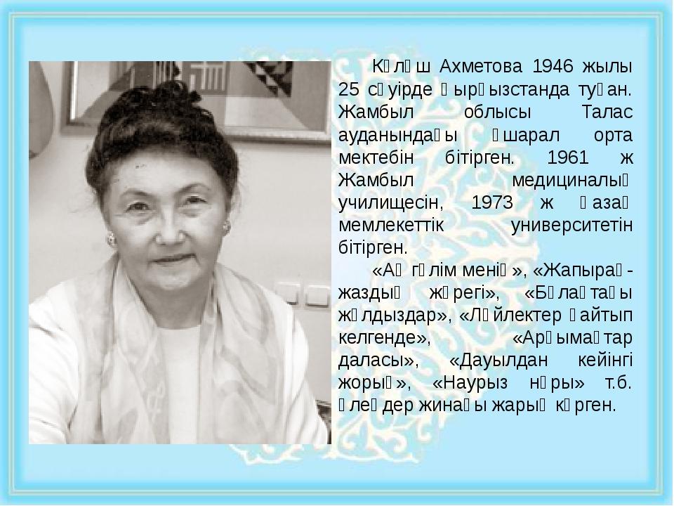 Күләш Ахметова 1946 жылы 25 сәуірде Қырғызстанда туған. Жамбыл облысы Талас...