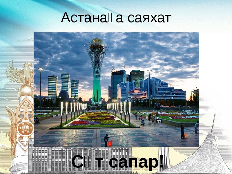 Астанаға саяхат Сәт сапар!