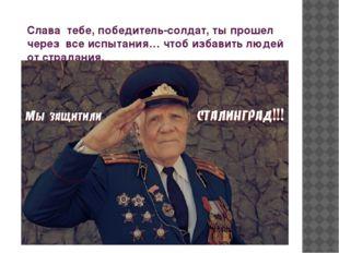 Слава тебе, победитель-солдат, ты прошел через все испытания… чтоб избавить л