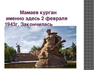 Мамаев курган именно здесь 2 февраля 1943г. Закончилась сталинградская битва