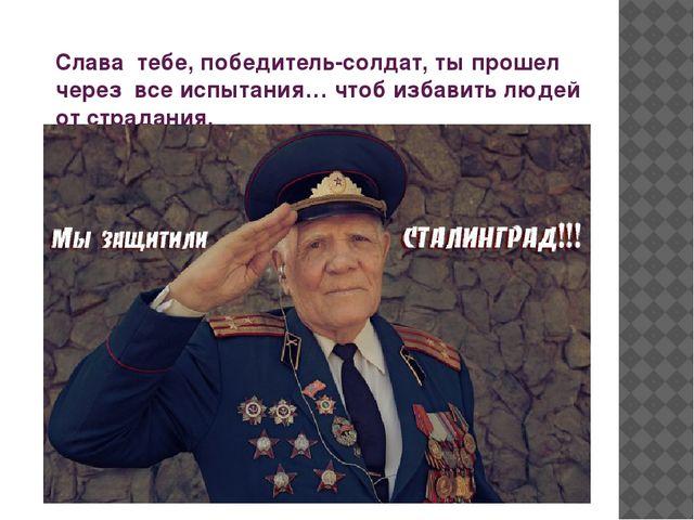 Слава тебе, победитель-солдат, ты прошел через все испытания… чтоб избавить л...