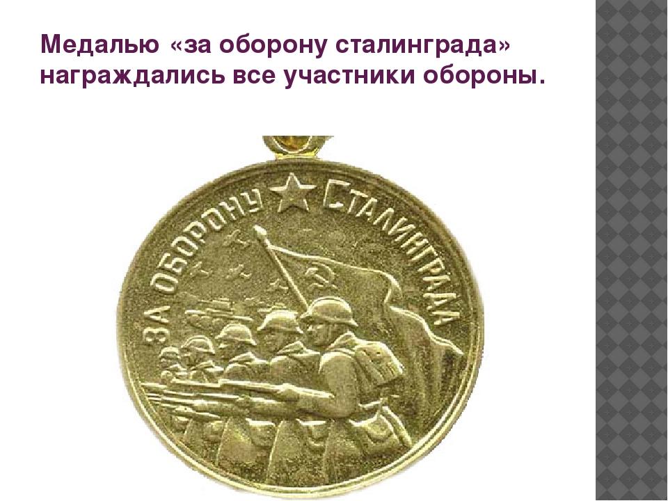 Медалью «за оборону сталинграда» награждались все участники обороны.