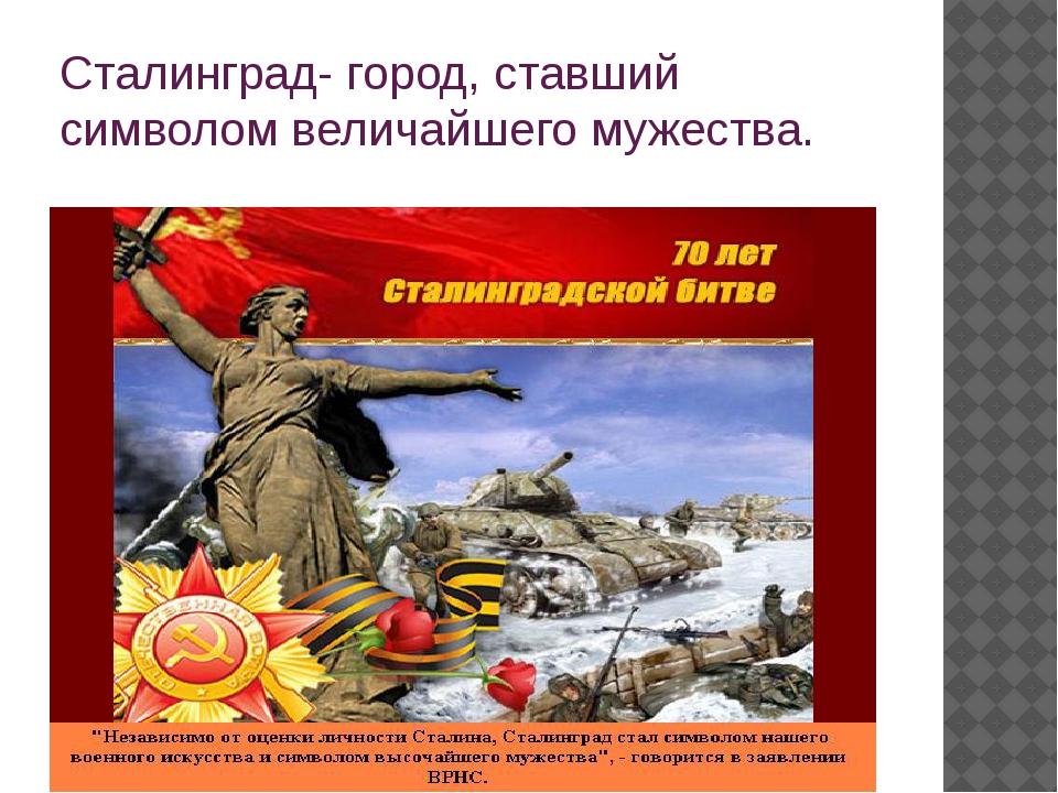 Сталинград- город, ставший символом величайшего мужества.