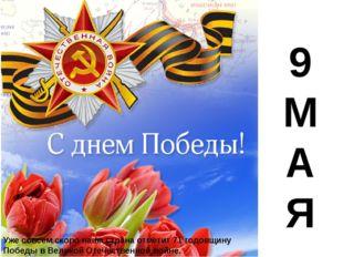9 М А Я Уже совсем скоро наша страна отметит 71 годовщину Победы в Великой О